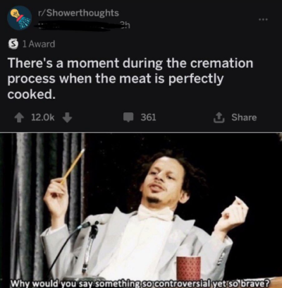 That's the whole point of r/showertoughts.