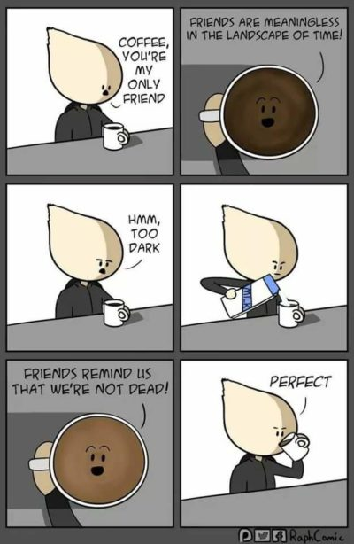 Coffee is always my friend.