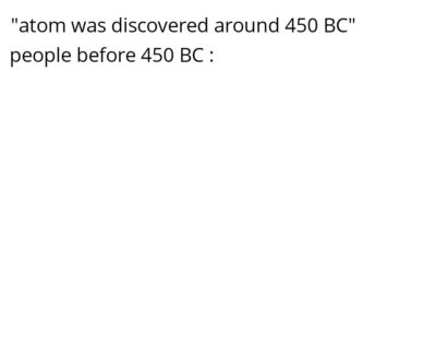 Not exactly discovered around 450 BC but whatever