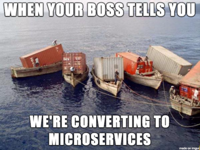 When your boss tells you we're moving to microservices.